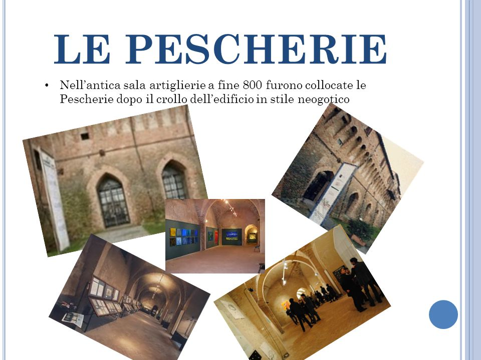 LE PESCHERIE Nell'antica sala artiglierie a fine 800 furono collocate le Pescherie dopo il crollo dell'edificio in stile neogotico.