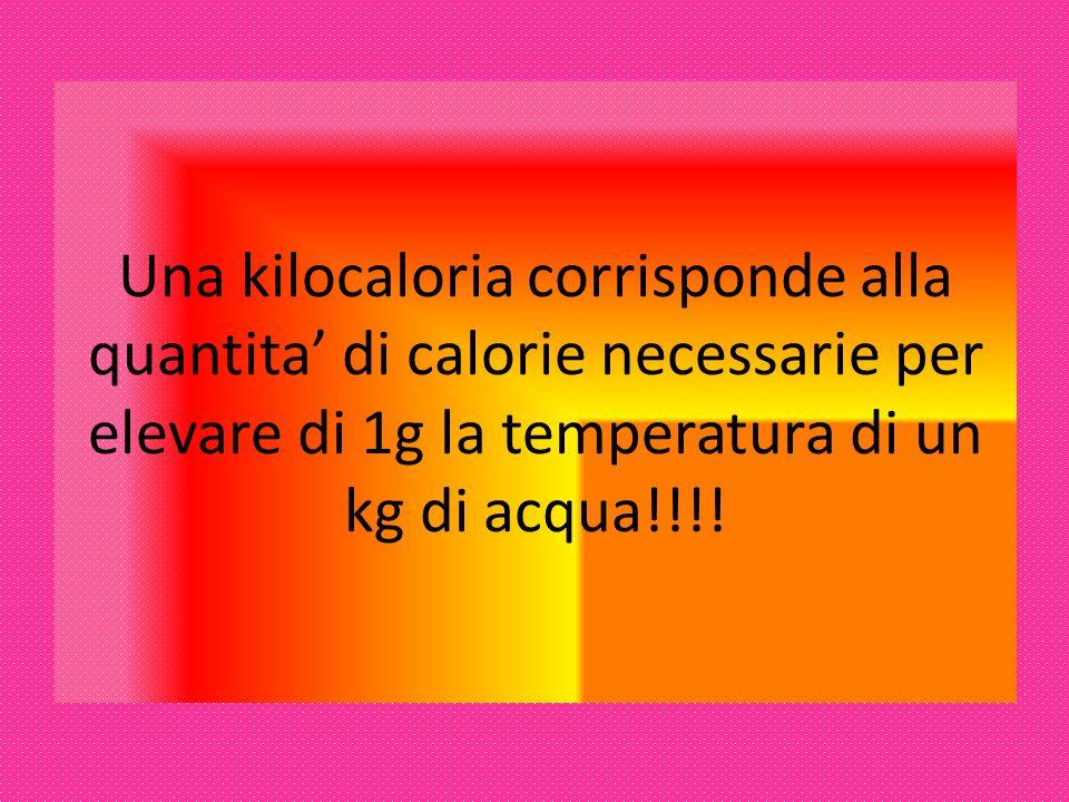 Una kilocaloria corrisponde alla quantita' di calorie necessarie per elevare di 1g la temperatura di un kg di acqua!!!!