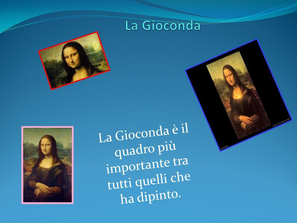 La Gioconda La Gioconda è il quadro più importante tra tutti quelli che ha dipinto.