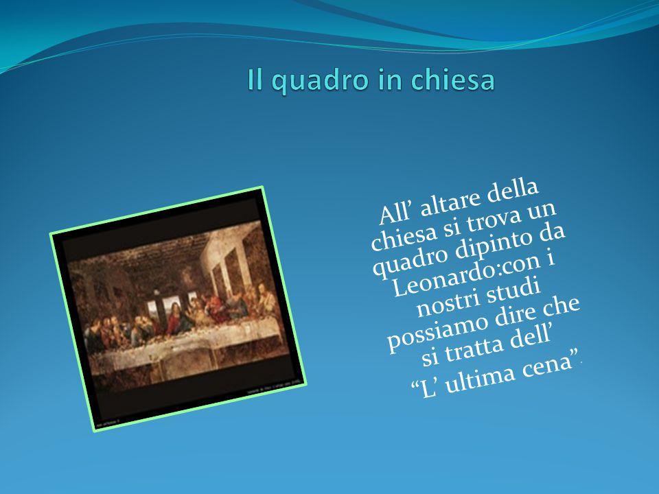 Il quadro in chiesa All' altare della chiesa si trova un quadro dipinto da Leonardo:con i nostri studi possiamo dire che si tratta dell'