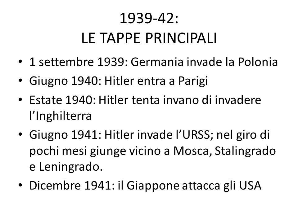 1939-42: LE TAPPE PRINCIPALI 1 settembre 1939: Germania invade la Polonia. Giugno 1940: Hitler entra a Parigi.