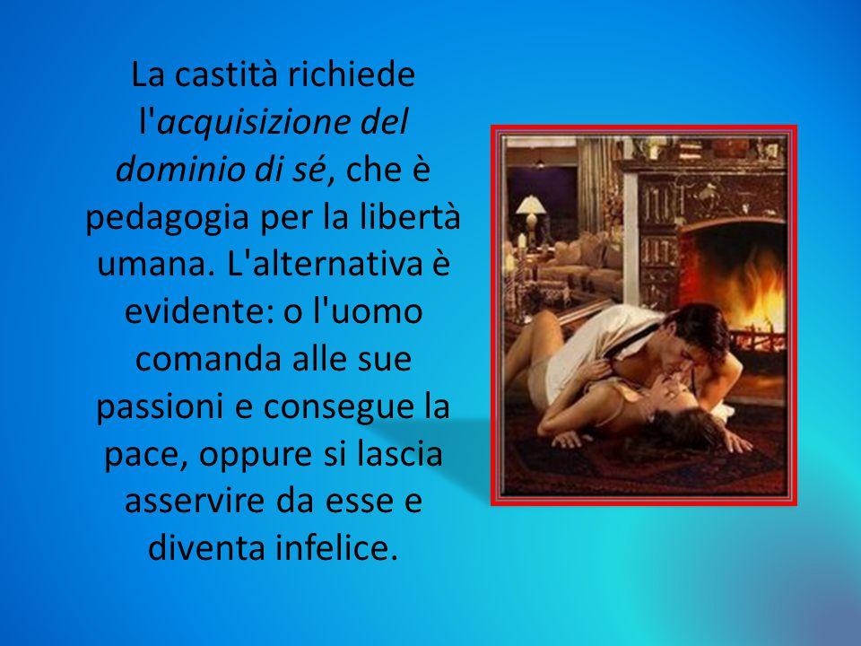 La castità richiede l acquisizione del dominio di sé, che è pedagogia per la libertà umana.