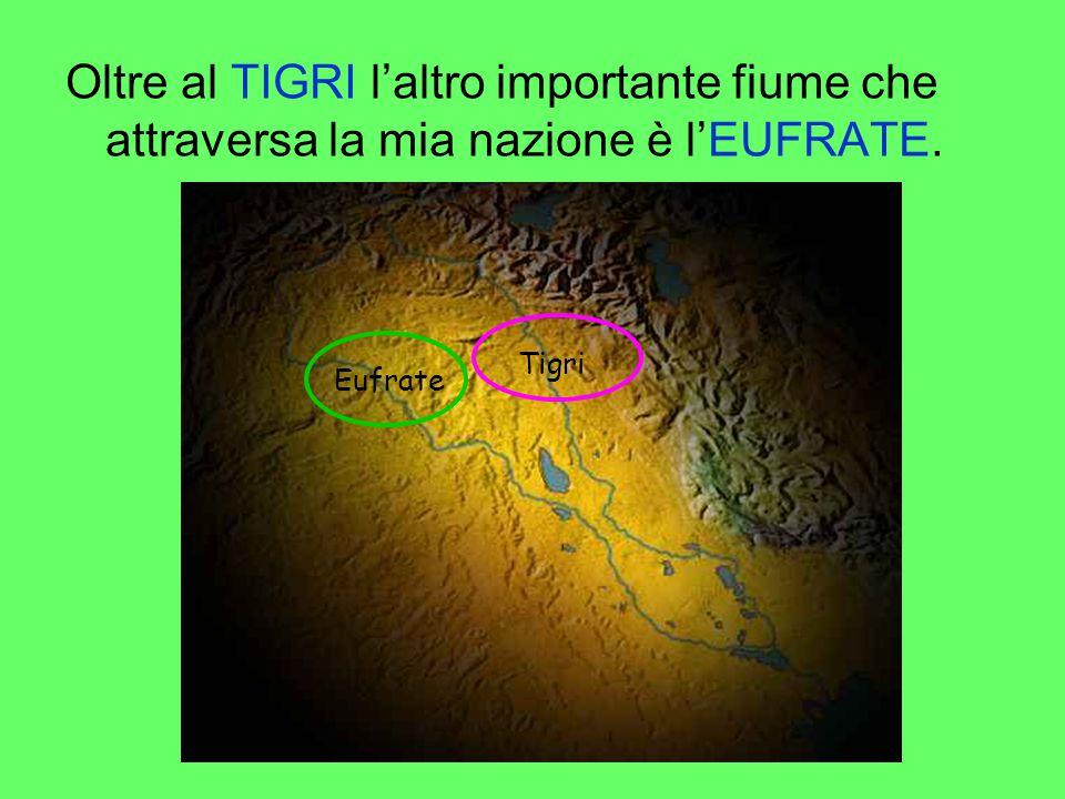 Oltre al TIGRI l'altro importante fiume che attraversa la mia nazione è l'EUFRATE.