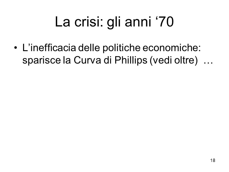 La crisi: gli anni '70 L'inefficacia delle politiche economiche: sparisce la Curva di Phillips (vedi oltre) …