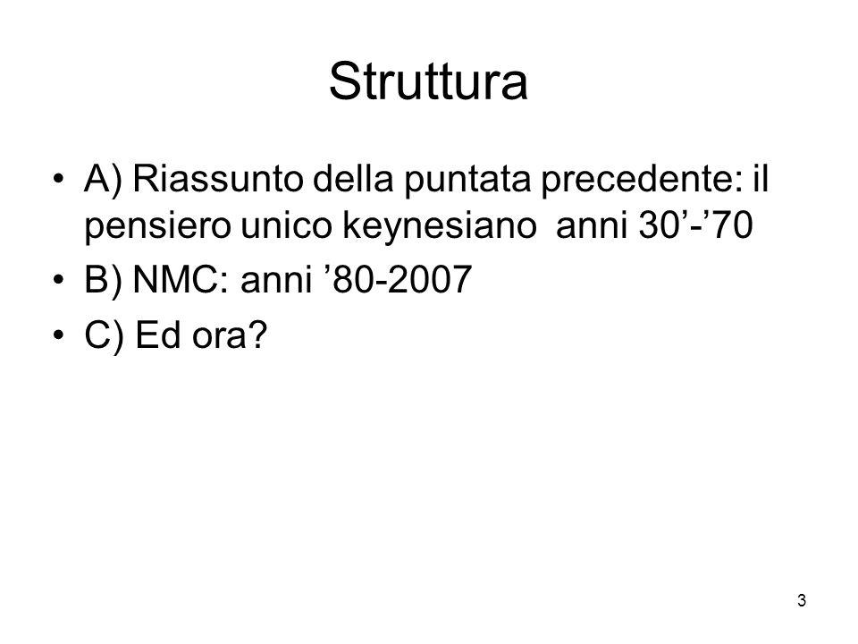 Struttura A) Riassunto della puntata precedente: il pensiero unico keynesiano anni 30'-'70. B) NMC: anni '80-2007.