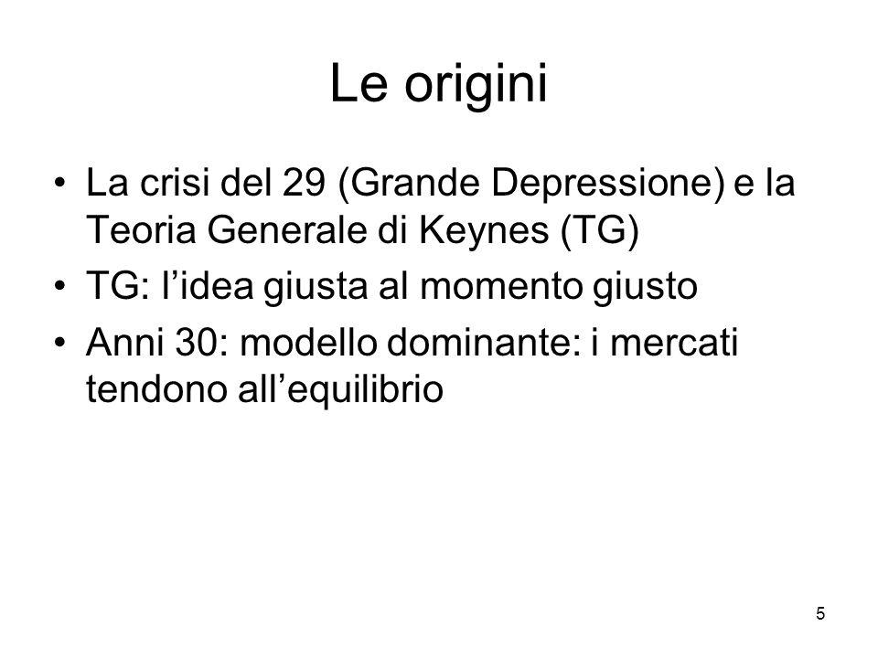 Le origini La crisi del 29 (Grande Depressione) e la Teoria Generale di Keynes (TG) TG: l'idea giusta al momento giusto.