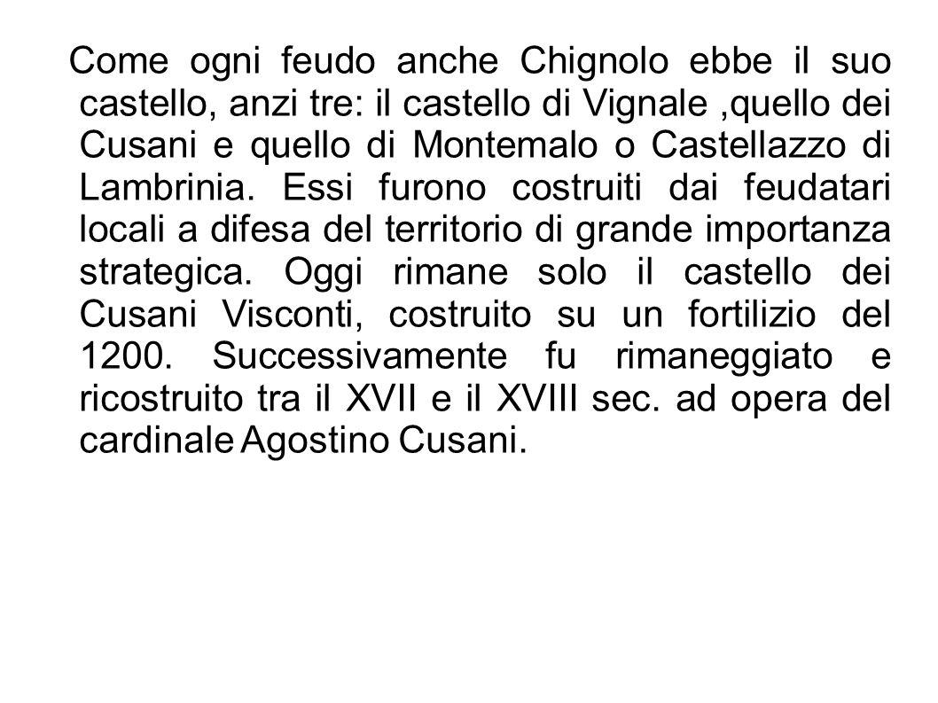 Come ogni feudo anche Chignolo ebbe il suo castello, anzi tre: il castello di Vignale ,quello dei Cusani e quello di Montemalo o Castellazzo di Lambrinia.
