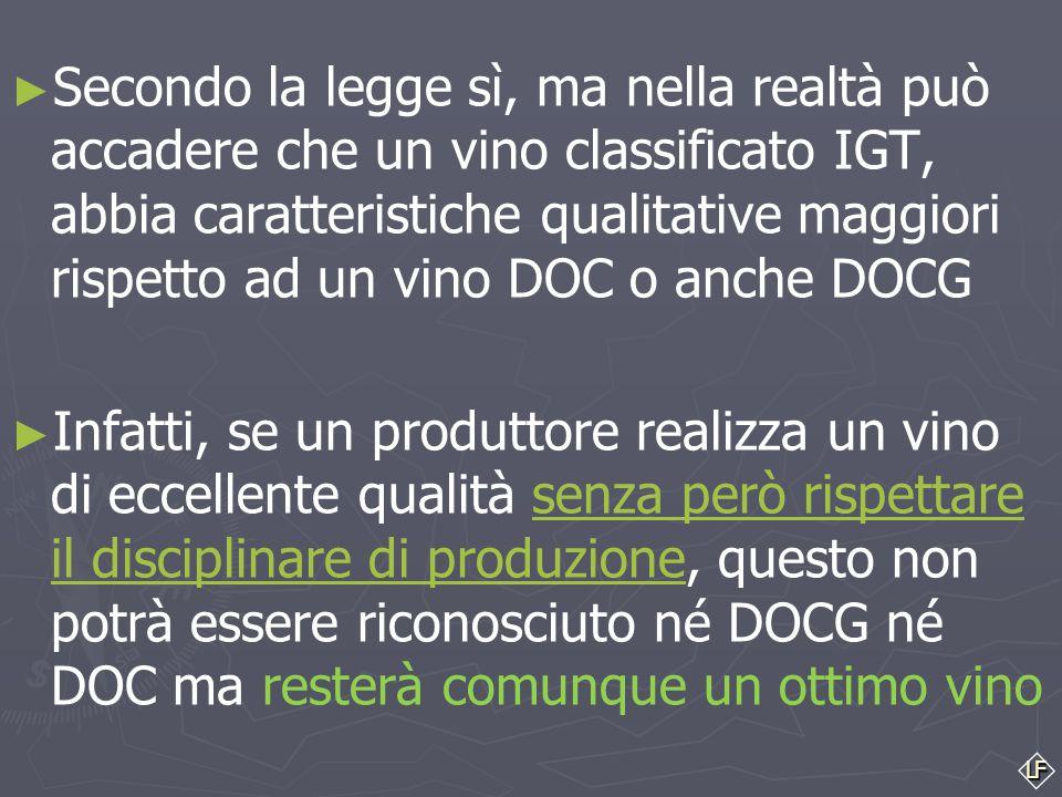 Secondo la legge sì, ma nella realtà può accadere che un vino classificato IGT, abbia caratteristiche qualitative maggiori rispetto ad un vino DOC o anche DOCG