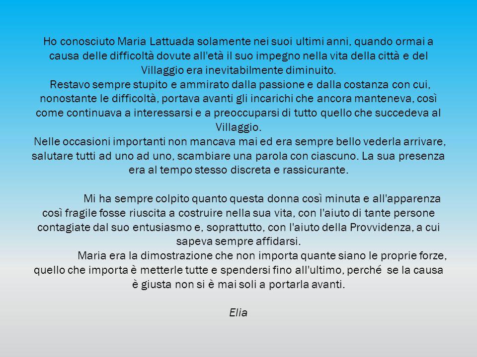 Ho conosciuto Maria Lattuada solamente nei suoi ultimi anni, quando ormai a causa delle difficoltà dovute all età il suo impegno nella vita della città e del Villaggio era inevitabilmente diminuito.