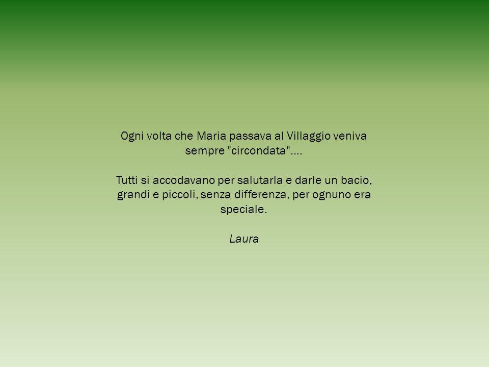 Ogni volta che Maria passava al Villaggio veniva sempre circondata ....