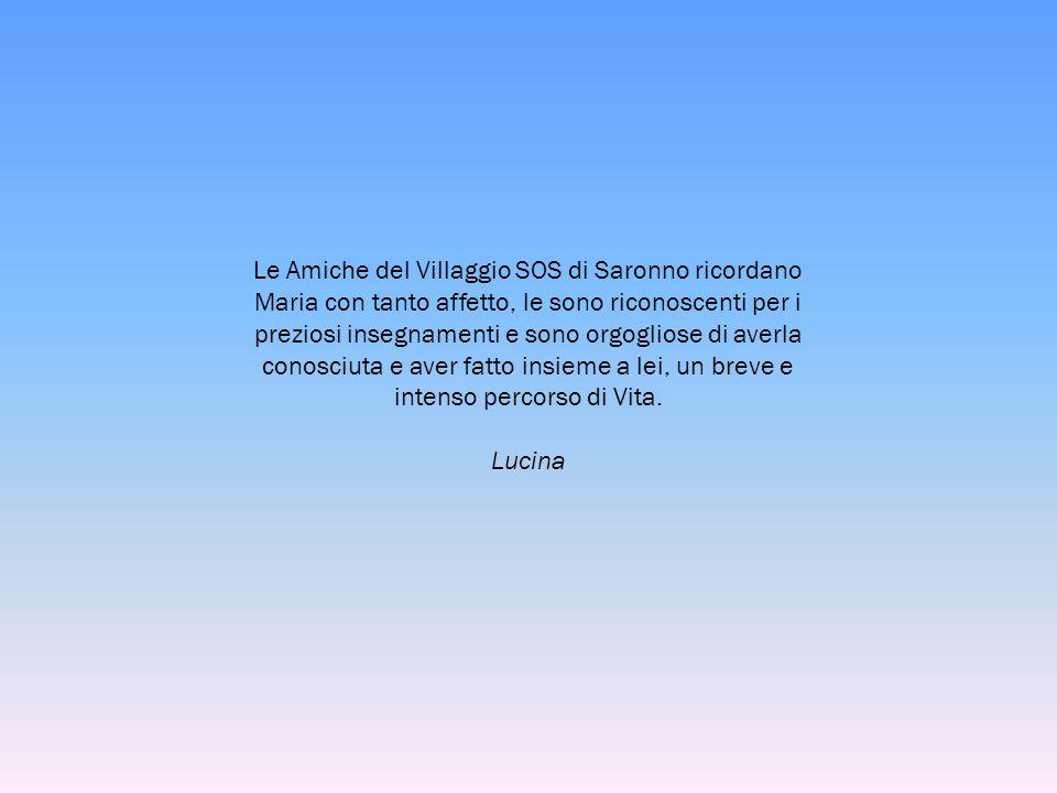 Le Amiche del Villaggio SOS di Saronno ricordano Maria con tanto affetto, le sono riconoscenti per i preziosi insegnamenti e sono orgogliose di averla conosciuta e aver fatto insieme a lei, un breve e intenso percorso di Vita.