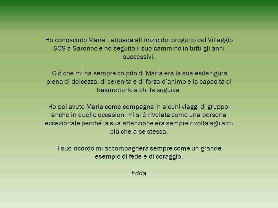 Ho conosciuto Maria Lattuada all'inizio del progetto del Villaggio SOS a Saronno e ho seguito il suo cammino in tutti gli anni successivi.