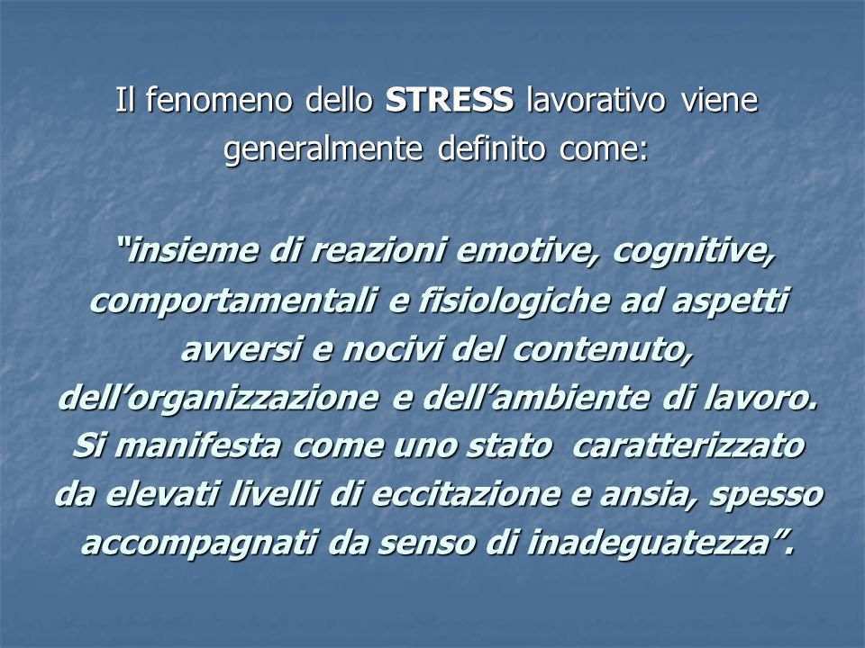 Il fenomeno dello STRESS lavorativo viene generalmente definito come: insieme di reazioni emotive, cognitive, comportamentali e fisiologiche ad aspetti avversi e nocivi del contenuto, dell'organizzazione e dell'ambiente di lavoro.