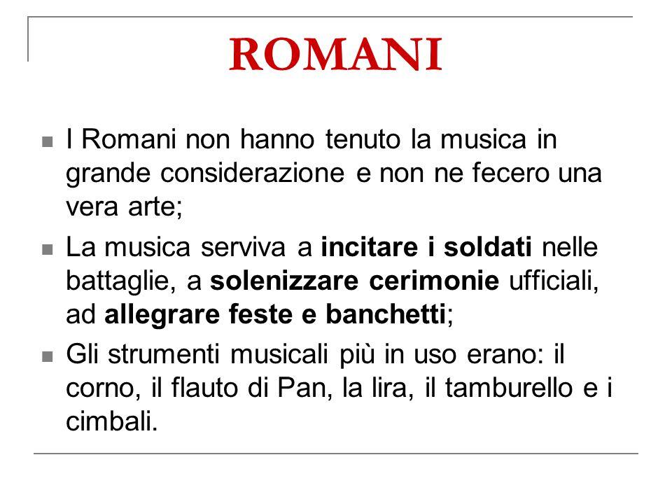 ROMANI I Romani non hanno tenuto la musica in grande considerazione e non ne fecero una vera arte;