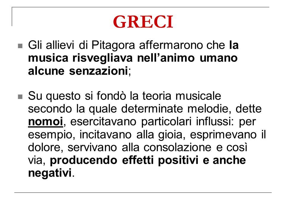 GRECI Gli allievi di Pitagora affermarono che la musica risvegliava nell'animo umano alcune senzazioni;