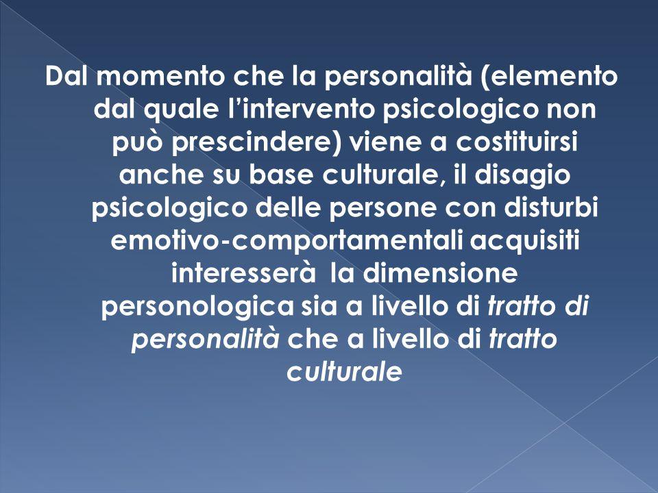 Dal momento che la personalità (elemento dal quale l'intervento psicologico non può prescindere) viene a costituirsi anche su base culturale, il disagio psicologico delle persone con disturbi emotivo-comportamentali acquisiti interesserà la dimensione personologica sia a livello di tratto di personalità che a livello di tratto culturale