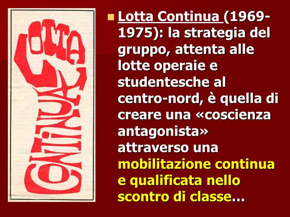 Lotta Continua (1969-1975): la strategia del gruppo, attenta alle lotte operaie e studentesche al centro-nord, è quella di creare una «coscienza antagonista» attraverso una mobilitazione continua e qualificata nello scontro di classe…