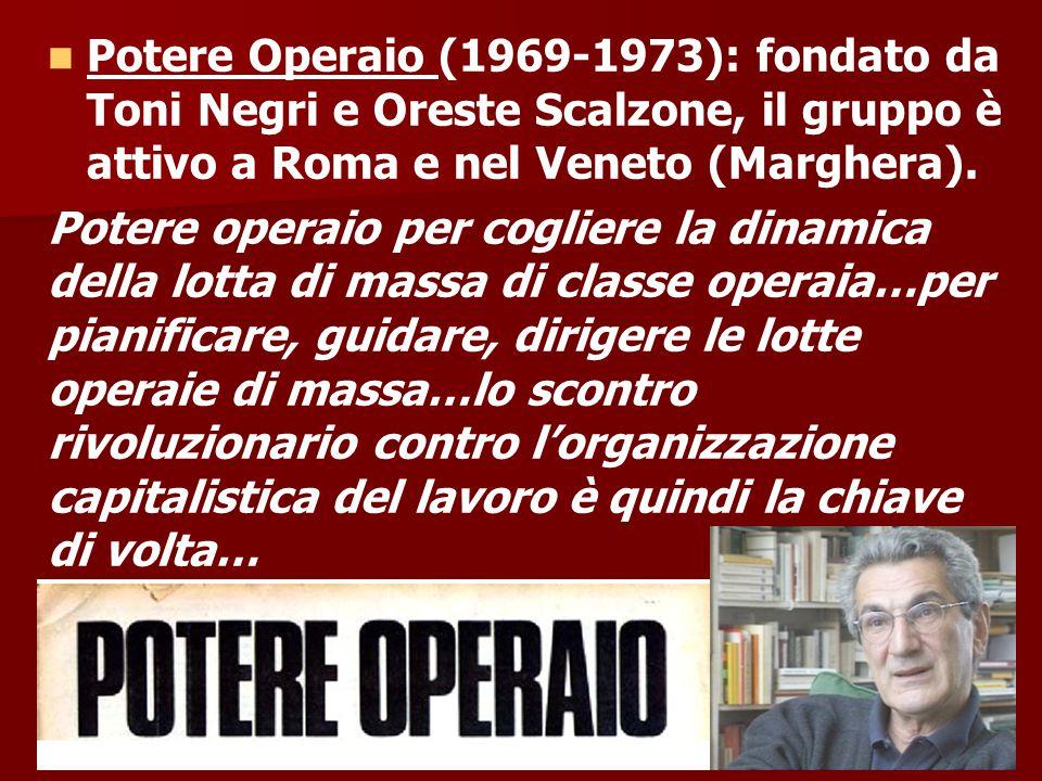 Potere Operaio (1969-1973): fondato da Toni Negri e Oreste Scalzone, il gruppo è attivo a Roma e nel Veneto (Marghera).