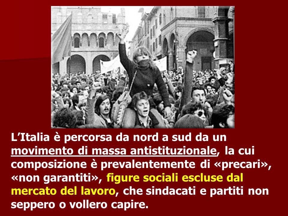 L'Italia è percorsa da nord a sud da un movimento di massa antistituzionale, la cui composizione è prevalentemente di «precari», «non garantiti», figure sociali escluse dal mercato del lavoro, che sindacati e partiti non seppero o vollero capire.