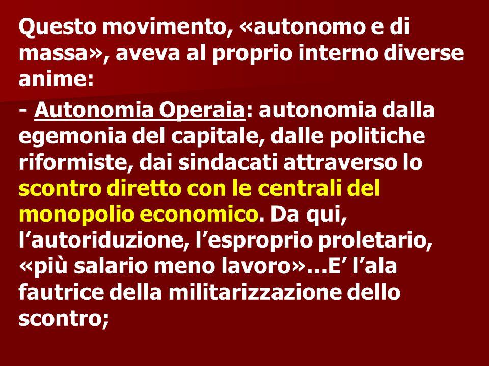 Questo movimento, «autonomo e di massa», aveva al proprio interno diverse anime: - Autonomia Operaia: autonomia dalla egemonia del capitale, dalle politiche riformiste, dai sindacati attraverso lo scontro diretto con le centrali del monopolio economico.