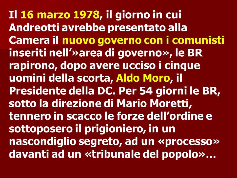 Il 16 marzo 1978, il giorno in cui Andreotti avrebbe presentato alla Camera il nuovo governo con i comunisti inseriti nell'»area di governo», le BR rapirono, dopo avere ucciso i cinque uomini della scorta, Aldo Moro, il Presidente della DC.