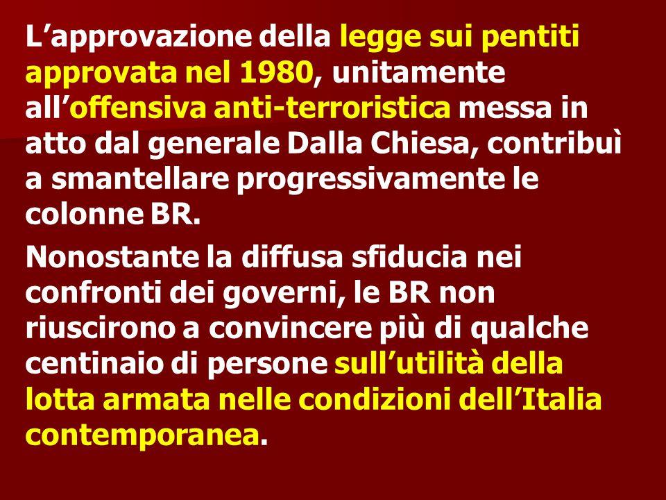 L'approvazione della legge sui pentiti approvata nel 1980, unitamente all'offensiva anti-terroristica messa in atto dal generale Dalla Chiesa, contribuì a smantellare progressivamente le colonne BR.