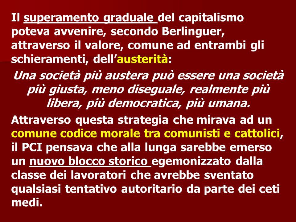Il superamento graduale del capitalismo poteva avvenire, secondo Berlinguer, attraverso il valore, comune ad entrambi gli schieramenti, dell'austerità: Una società più austera può essere una società più giusta, meno diseguale, realmente più libera, più democratica, più umana.