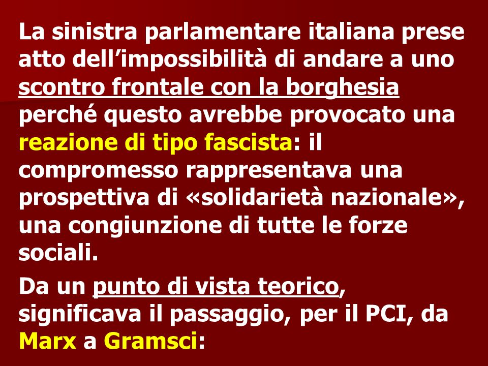 La sinistra parlamentare italiana prese atto dell'impossibilità di andare a uno scontro frontale con la borghesia perché questo avrebbe provocato una reazione di tipo fascista: il compromesso rappresentava una prospettiva di «solidarietà nazionale», una congiunzione di tutte le forze sociali.