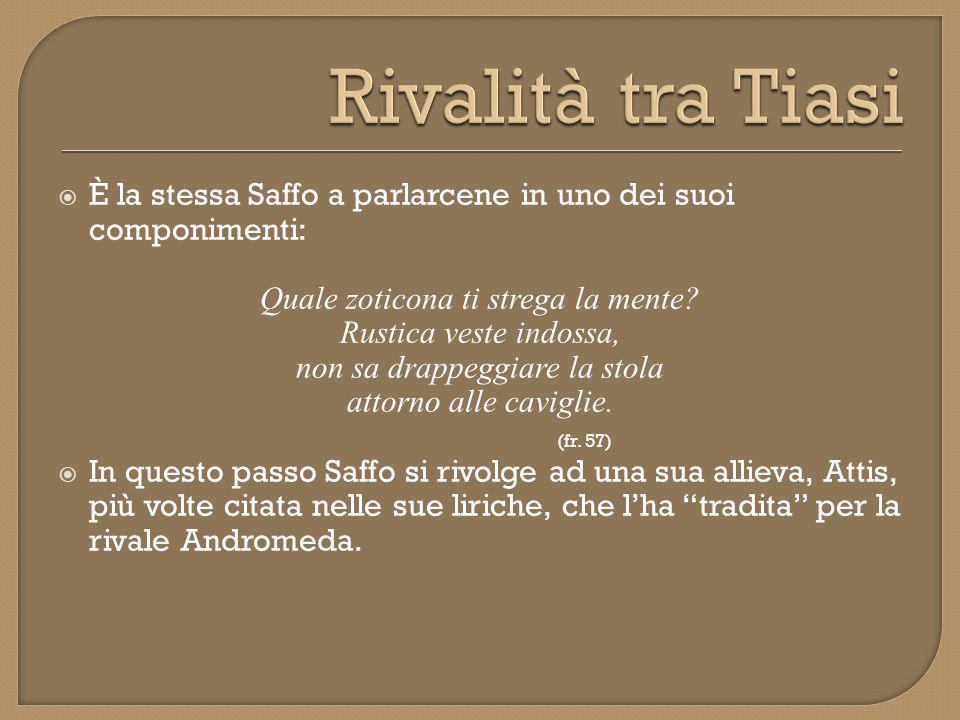 Rivalità tra Tiasi È la stessa Saffo a parlarcene in uno dei suoi componimenti: Quale zoticona ti strega la mente