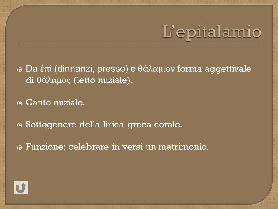 L'epitalamio Da ἐπί (dinnanzi, presso) e θάλαμιον forma aggettivale di θάλαμος (letto nuziale). Canto nuziale.