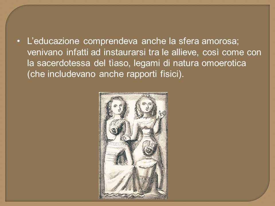 L'educazione comprendeva anche la sfera amorosa; venivano infatti ad instaurarsi tra le allieve, così come con la sacerdotessa del tìaso, legami di natura omoerotica (che includevano anche rapporti fisici).