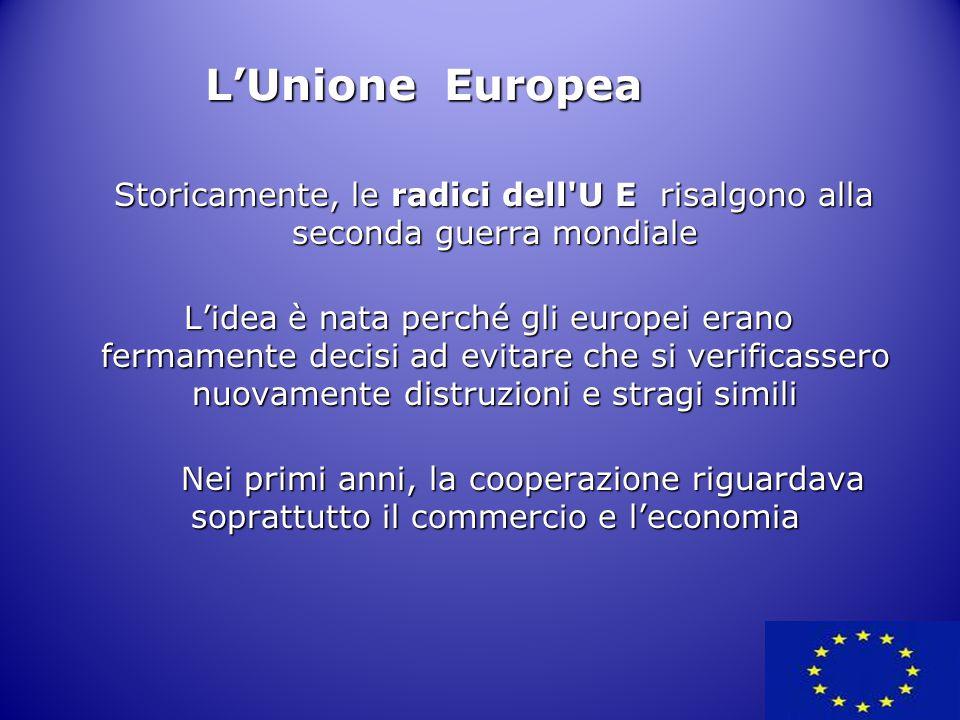 L'Unione Europea Storicamente, le radici dell U E risalgono alla seconda guerra mondiale.