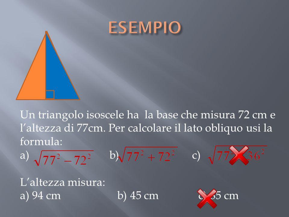 ESEMPIO Un triangolo isoscele ha la base che misura 72 cm e l'altezza di 77cm. Per calcolare il lato obliquo usi la formula: