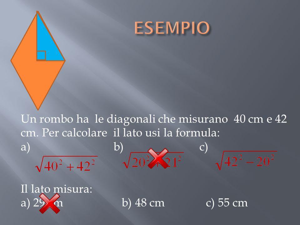 ESEMPIO Un rombo ha le diagonali che misurano 40 cm e 42 cm. Per calcolare il lato usi la formula: