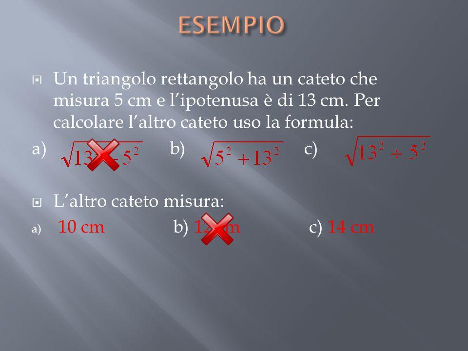 ESEMPIO Un triangolo rettangolo ha un cateto che misura 5 cm e l'ipotenusa è di 13 cm. Per calcolare l'altro cateto uso la formula: