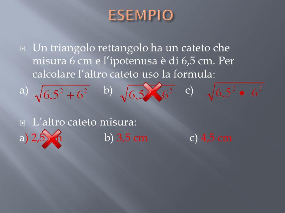 ESEMPIO Un triangolo rettangolo ha un cateto che misura 6 cm e l'ipotenusa è di 6,5 cm. Per calcolare l'altro cateto uso la formula: