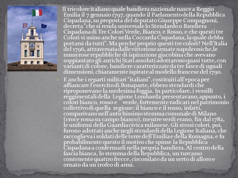 Il tricolore italiano quale bandiera nazionale nasce a Reggio Emilia il 7 gennaio 1797, quando il Parlamento della Repubblica Cispadana, su proposta del deputato Giuseppe Compagnoni, decreta che si renda universale lo Stendardo o Bandiera Cispadana di Tre Colori Verde, Bianco, e Rosso, e che questi tre Colori si usino anche nella Coccarda Cispadana, la quale debba portarsi da tutti . Ma perché proprio questi tre colori Nell Italia del 1796, attraversata dalle vittoriose armate napoleoniche,le numerose repubbliche di ispirazione giacobina che avevano soppiantato gli antichi Stati assoluti adottarono quasi tutte, con varianti di colore, bandiere caratterizzate da tre fasce di uguali dimensioni, chiaramente ispirate al modello francese del 1790.