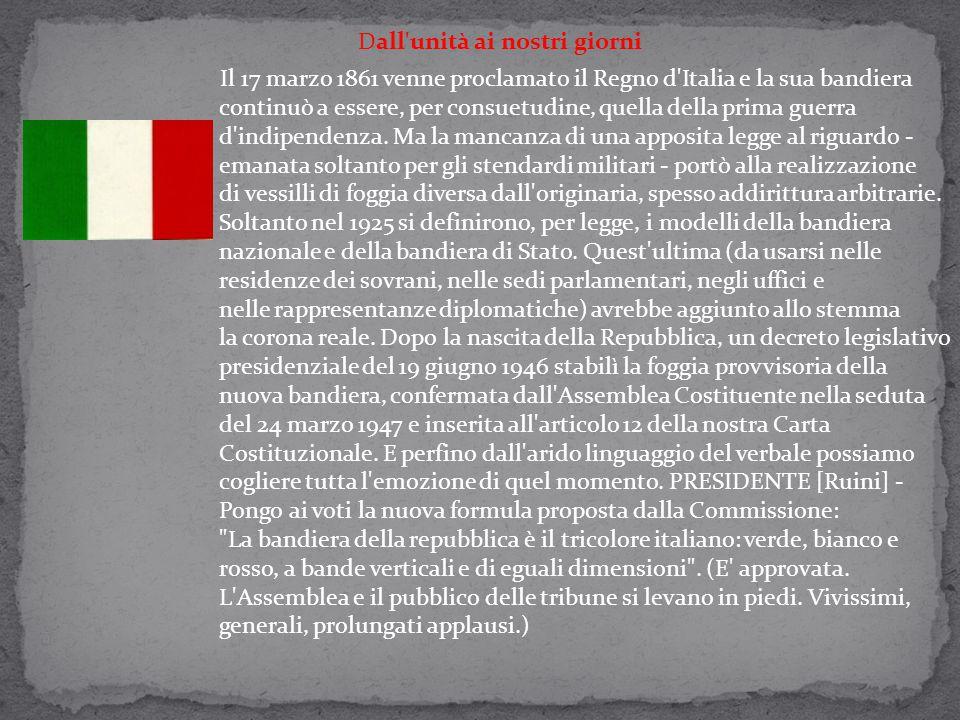 Dall unità ai nostri giorni Il 17 marzo 1861 venne proclamato il Regno d Italia e la sua bandiera continuò a essere, per consuetudine, quella della prima guerra d indipendenza.