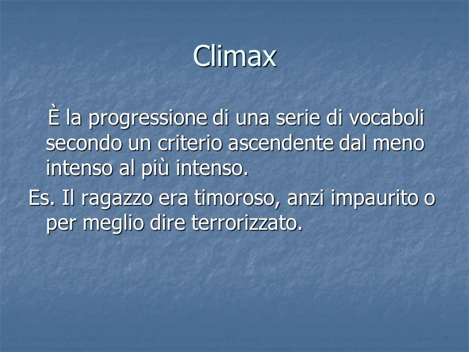 Climax È la progressione di una serie di vocaboli secondo un criterio ascendente dal meno intenso al più intenso.