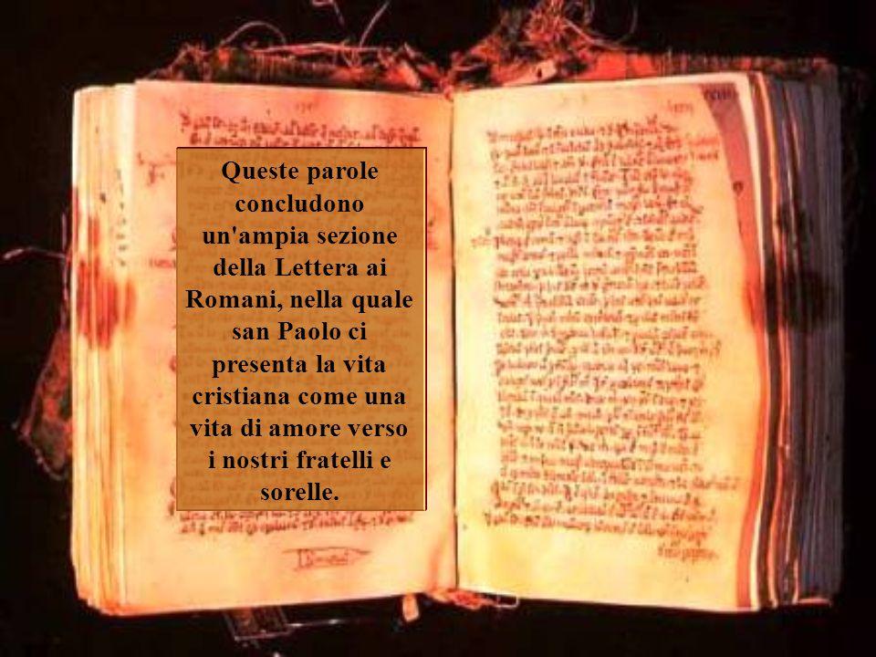 Queste parole concludono un ampia sezione della Lettera ai Romani, nella quale san Paolo ci presenta la vita cristiana come una vita di amore verso i nostri fratelli e sorelle.