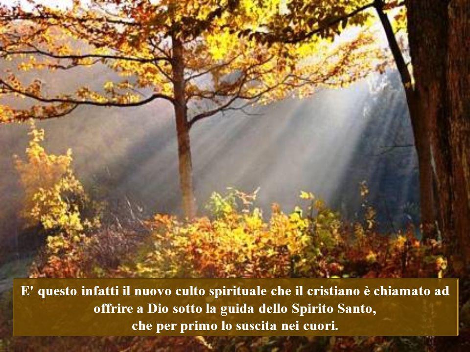 E questo infatti il nuovo culto spirituale che il cristiano è chiamato ad offrire a Dio sotto la guida dello Spirito Santo, che per primo lo suscita nei cuori.