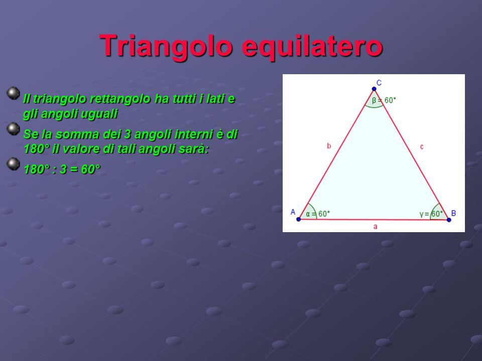 Triangolo equilatero Il triangolo rettangolo ha tutti i lati e gli angoli uguali.