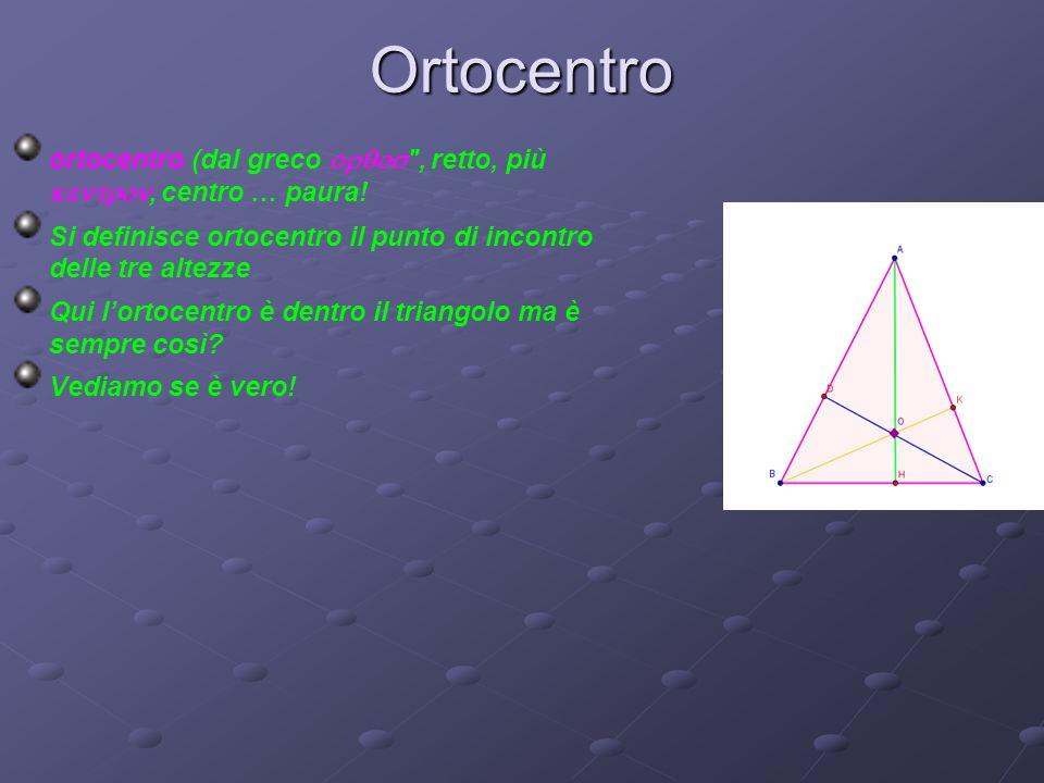 Ortocentro ortocentro (dal greco  , retto, più , centro … paura! Si definisce ortocentro il punto di incontro delle tre altezze.