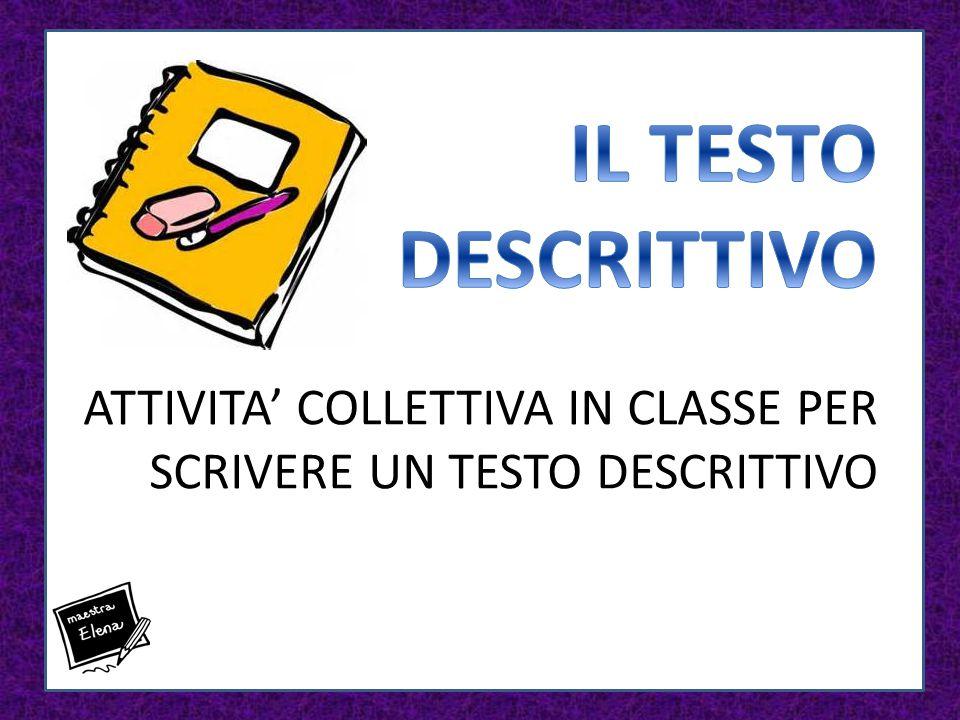 IL TESTO DESCRITTIVO ATTIVITA' COLLETTIVA IN CLASSE PER SCRIVERE UN TESTO DESCRITTIVO