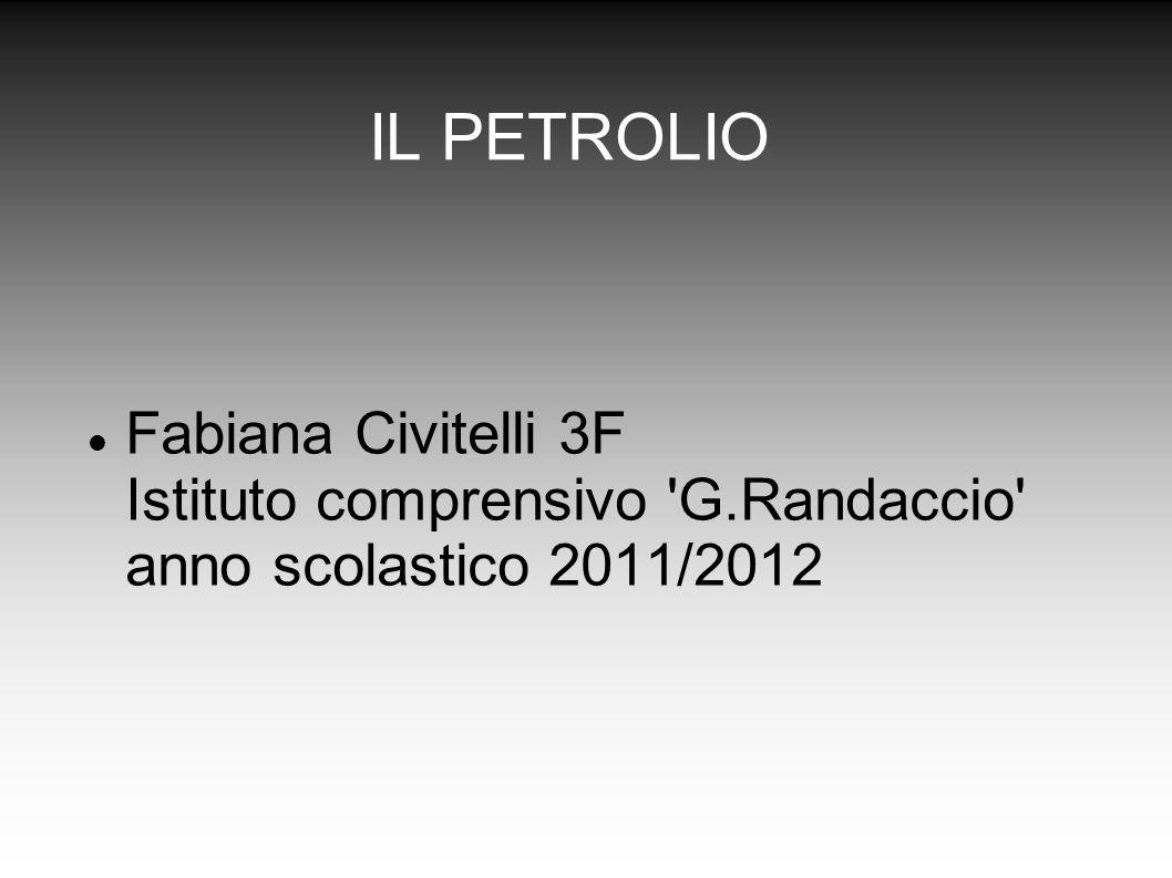 IL PETROLIO Fabiana Civitelli 3F Istituto comprensivo G.Randaccio anno scolastico 2011/2012
