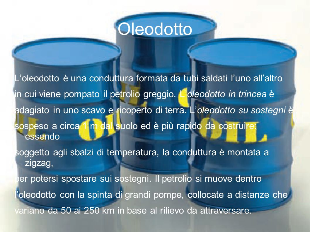 Oleodotto L'oleodotto è una conduttura formata da tubi saldati l'uno all'altro. in cui viene pompato il petrolio greggio. L'oleodotto in trincea è.