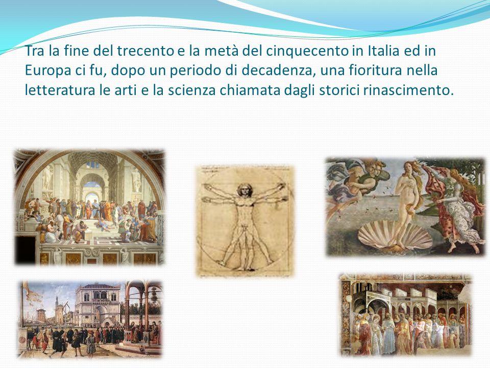 Tra la fine del trecento e la metà del cinquecento in Italia ed in Europa ci fu, dopo un periodo di decadenza, una fioritura nella letteratura le arti e la scienza chiamata dagli storici rinascimento.