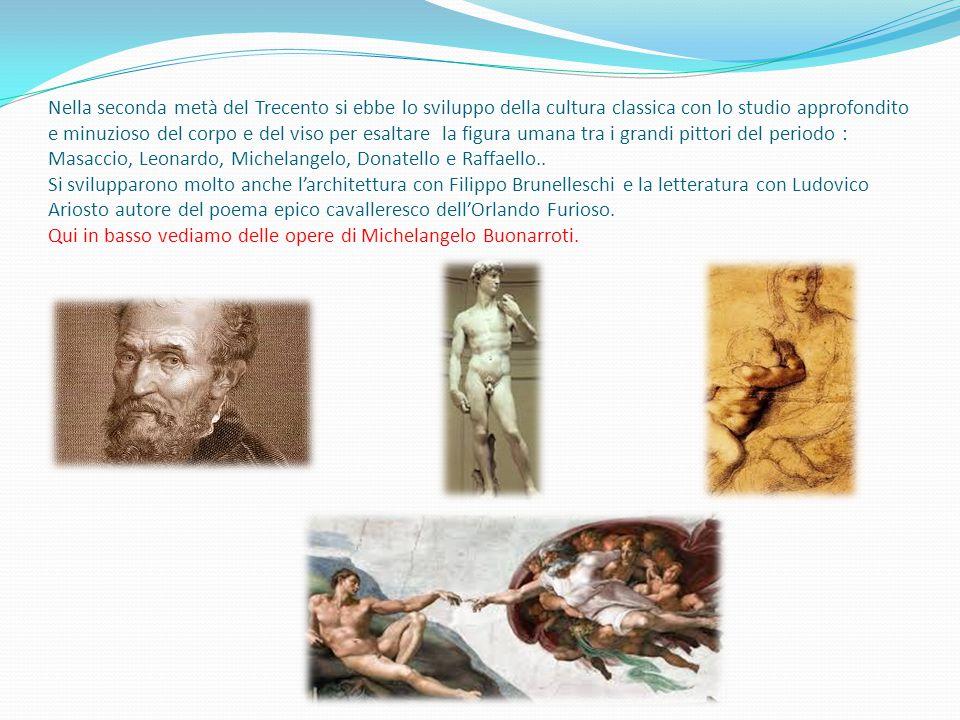 Nella seconda metà del Trecento si ebbe lo sviluppo della cultura classica con lo studio approfondito e minuzioso del corpo e del viso per esaltare la figura umana tra i grandi pittori del periodo : Masaccio, Leonardo, Michelangelo, Donatello e Raffaello..