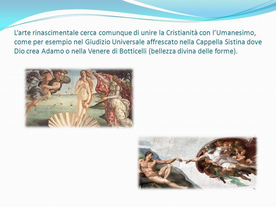 L'arte rinascimentale cerca comunque di unire la Cristianità con l'Umanesimo, come per esempio nel Giudizio Universale affrescato nella Cappella Sistina dove Dio crea Adamo o nella Venere di Botticelli (bellezza divina delle forme).