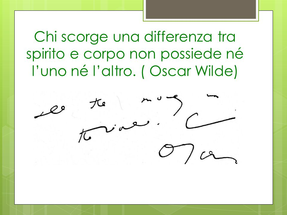 Chi scorge una differenza tra spirito e corpo non possiede né l'uno né l'altro. ( Oscar Wilde)